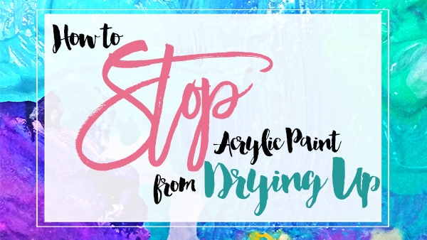 How To Stop Acrylic Paint Drying So Fast