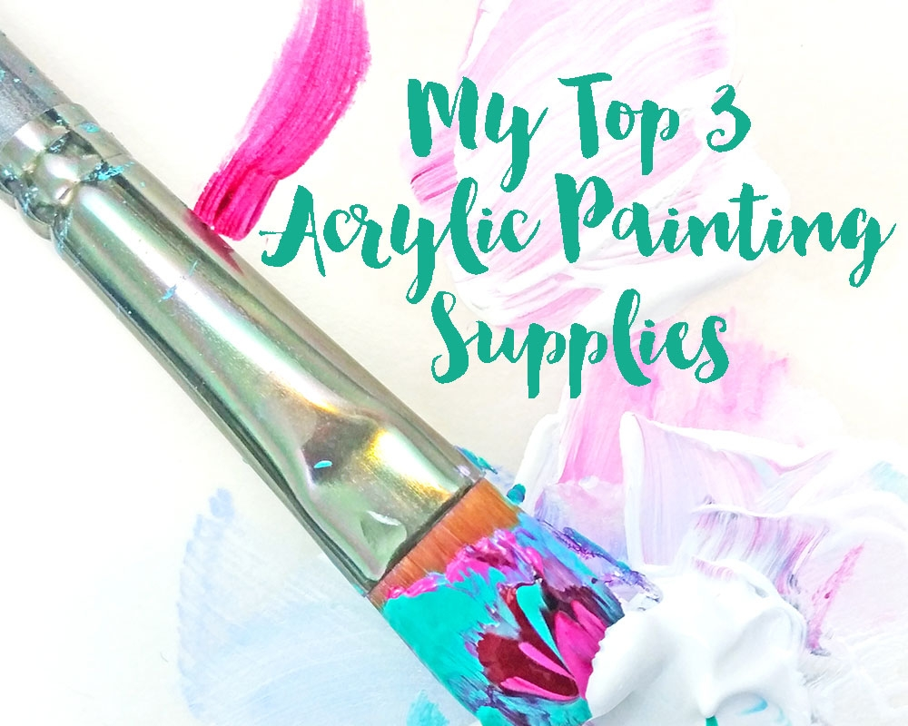 My Top 3 Acrylic Painting Supplies